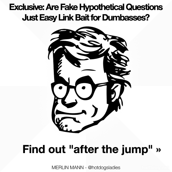 """Exclusive: Are Fake Hypothetical Questions Just Easy Link Bait for Dumbasses? Find out """"after the jump"""" »"""