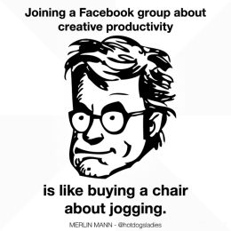 Joining a Facebook group about creative productivity is like buying a chair about jogging.