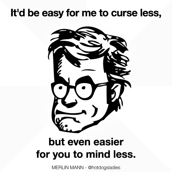 It'd be easy for me to curse less, but even easier for you to mind less.