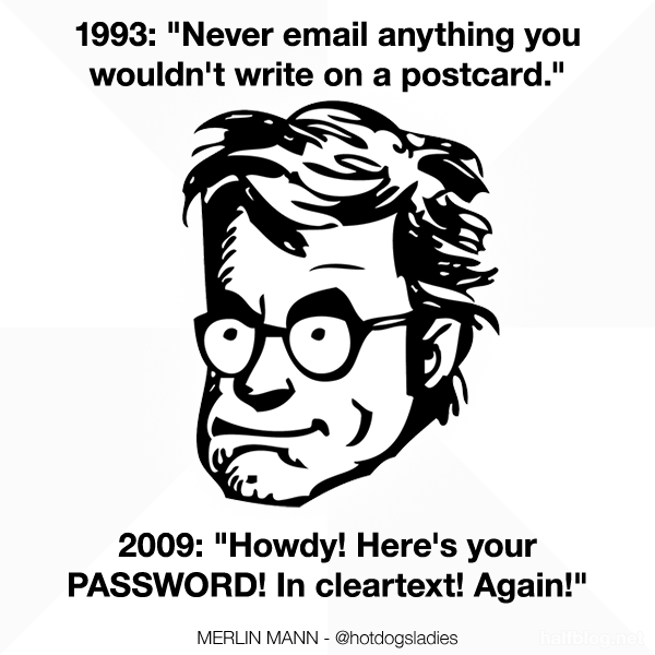 """1993: """"Never email anything you wouldn't write on a postcard."""" 2009: """"Howdy! Here's your PASSWORD! In cleartext! Again!"""""""
