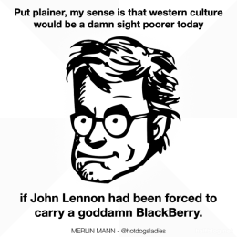 Put plainer, my sense is that western culture would be a damn sight poorer today if John Lennon had been forced to carry a goddamn BlackBerry.
