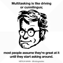 Multitasking is like driving or cunnilingus; most people assume they're great at it until they start asking around.
