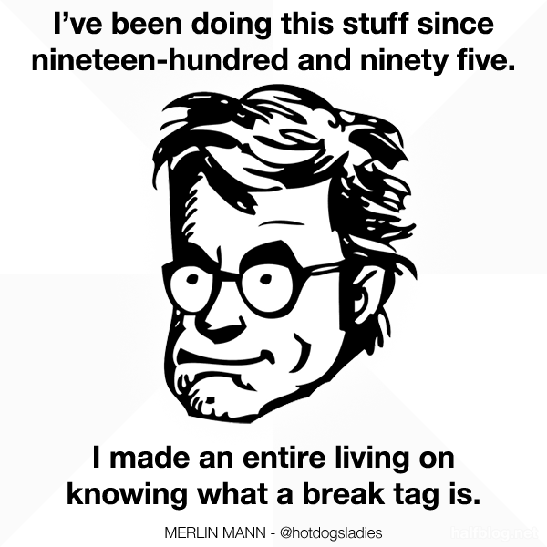 I've been doing this stuff since nineteen-hundred and ninety five. I made an entire living on knowing what a break tag is.