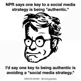 "NPR says one key to a social media strategy is being ""authentic."" I'd say one key to being authentic is avoiding a ""social media strategy."""