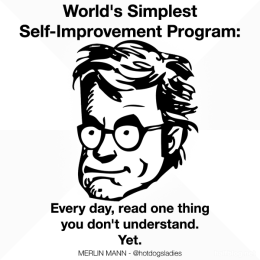 World's Simplest Self-Improvement Program: Every day read one thing you don't understand. Yet.