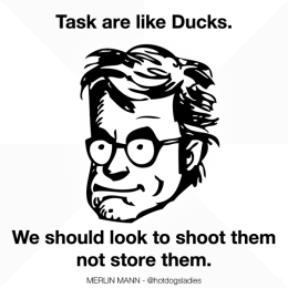 Tasks are like ducks. We should look to shoot them not store them.