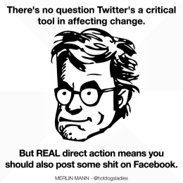 There's no question Twitter's a critical tool in affecting change. But REAL direct action means you should also post some shit of Facebook.